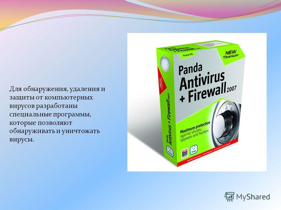 Для обнаружения, удаления и защиты от компьютерных вирусов разработаны специальные программы, которые позволяют обнаруживать и уничтожать вирусы.