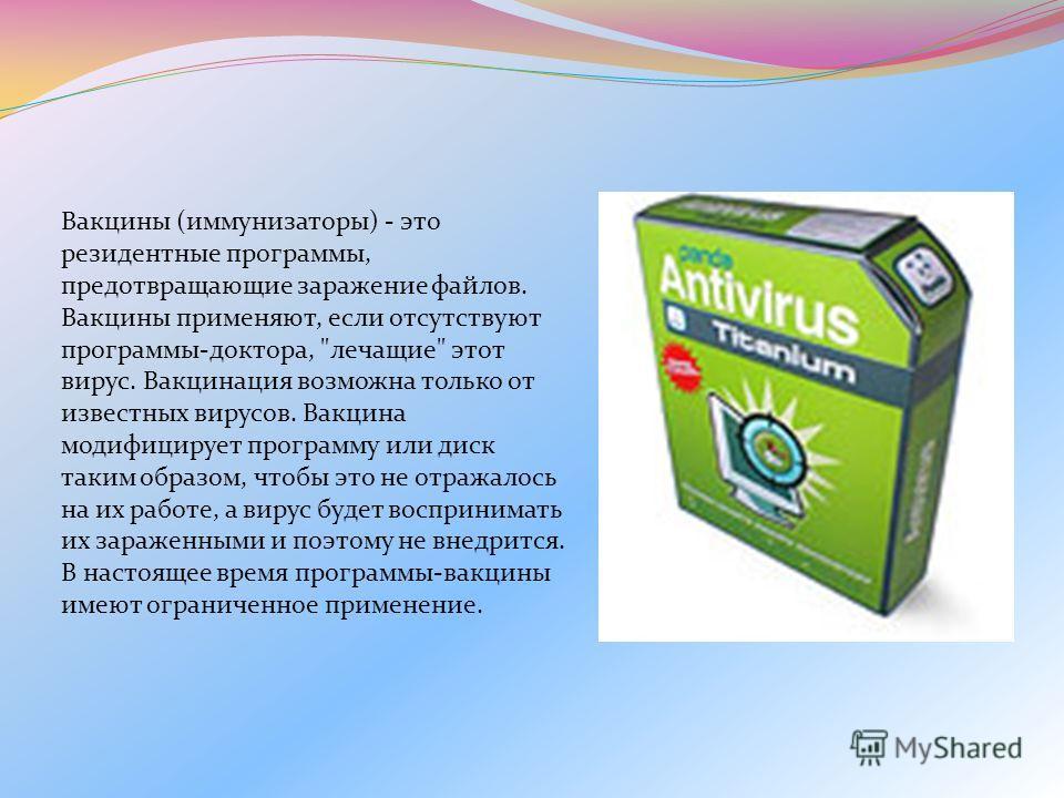 Вакцины (иммунизаторы) - это резидентные программы, предотвращающие заражение файлов. Вакцины применяют, если отсутствуют программы-доктора,