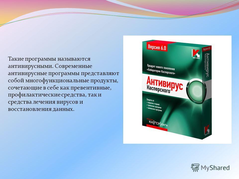 Такие программы называются антивирусными. Современные антивирусные программы представляют собой многофункциональные продукты, сочетающие в себе как превентивные, профилактические средства, так и средства лечения вирусов и восстановления данных.