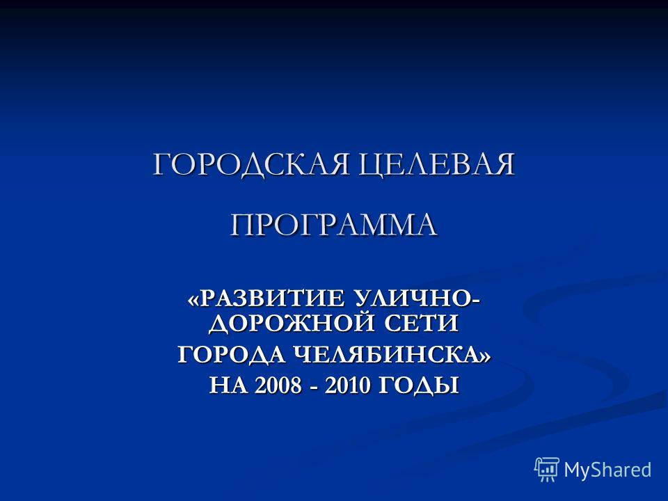 ГОРОДСКАЯ ЦЕЛЕВАЯ ПРОГРАММА «РАЗВИТИЕ УЛИЧНО- ДОРОЖНОЙ СЕТИ ГОРОДА ЧЕЛЯБИНСКА» НА 2008 - 2010 ГОДЫ