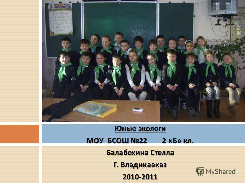 Юные экологи МОУ БСОШ 22 2 « Б » кл. Балабохина Стелла Г. Владикавказ 2010-2011 Юные экологи