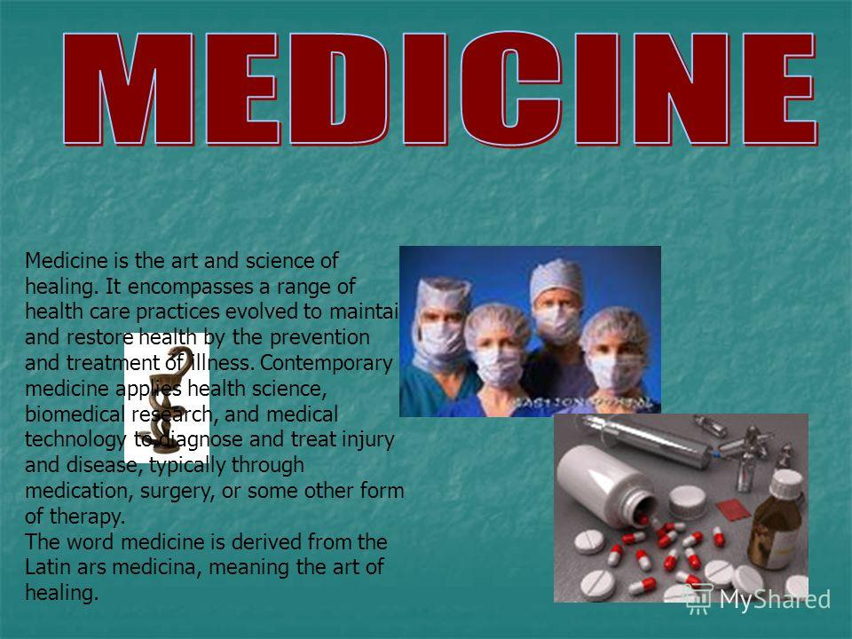 Medicine is the art and science of healing. It encompasses a range of health care practices evolved to maintain and restore health by the prevention and treatment of illness. Contemporary medicine applies health science, biomedical research, and medi