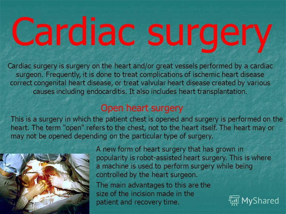 Cardiac surgery Cardiac surgery is surgery on the heart and/or great vessels performed by a cardiac surgeon. Frequently, it is done to treat complications of ischemic heart disease correct congenital heart disease, or treat valvular heart disease cre