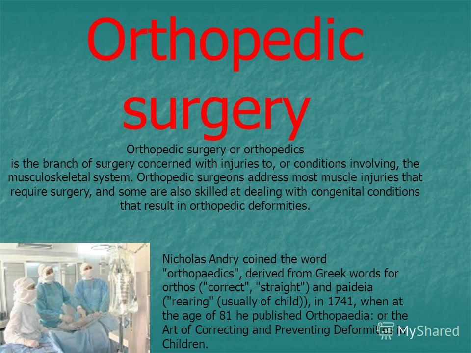 Orthopedic surgery Orthopedic surgery or orthopedics is the branch of surgery concerned with injuries to, or conditions involving, the musculoskeletal system. Orthopedic surgeons address most muscle injuries that require surgery, and some are also sk