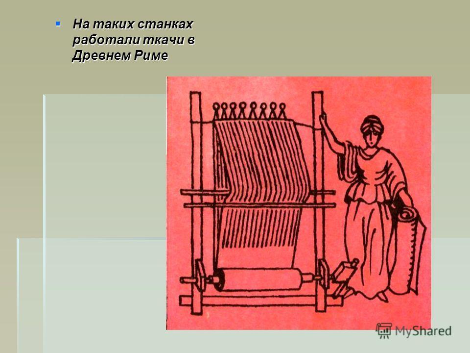На таких станках работали ткачи в Древнем Риме На таких станках работали ткачи в Древнем Риме