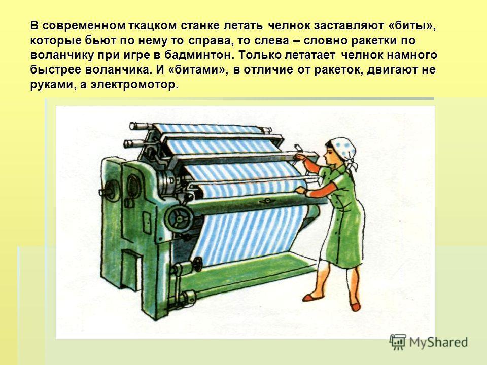В современном ткацком станке летать челнок заставляют «биты», которые бьют по нему то справа, то слева – словно ракетки по воланчику при игре в бадминтон. Только летатает челнок намного быстрее воланчика. И «битами», в отличие от ракеток, двигают не
