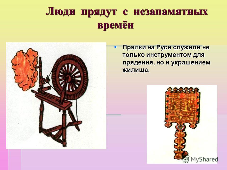 Люди прядут с незапамятных времён Прялки на Руси служили не только инструментом для прядения, но и украшением жилища. Прялки на Руси служили не только инструментом для прядения, но и украшением жилища.