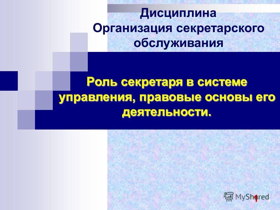Роль секретаря в системе управления, правовые основы его деятельности. Дисциплина Организация секретарского обслуживания 1 1 1