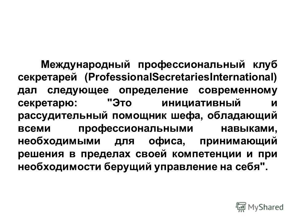 Международный профессиональный клуб секретарей (ProfessionalSecretariesInternational) дал следующее определение современному секретарю: