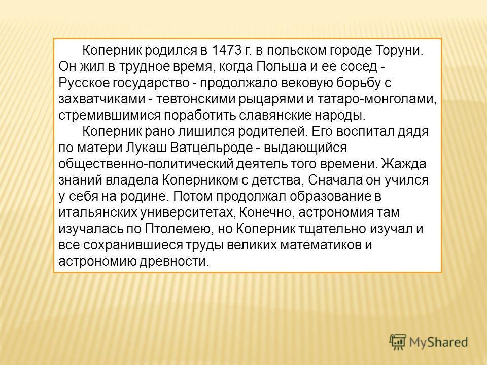 Коперник родился в 1473 г. в польском городе Торуни. Он жил в трудное время, когда Польша и ее сосед - Русское государство - продолжало вековую борьбу с захватчиками - тевтонскими рыцарями и татаро-монголами, стремившимися поработить славянские народ