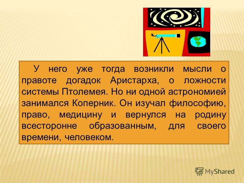 У него уже тогда возникли мысли о правоте догадок Аристарха, о ложности системы Птолемея. Но ни одной астрономией занимался Коперник. Он изучал философию, право, медицину и вернулся на родину всесторонне образованным, для своего времени, человеком.
