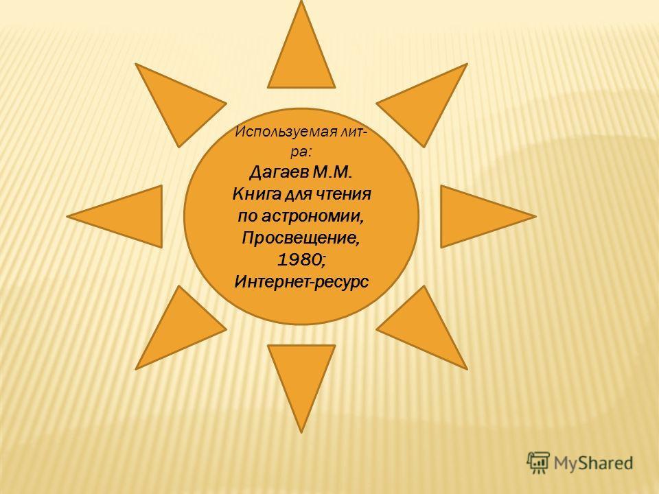 Используемая лит- ра: Дагаев М.М. Книга для чтения по астрономии, Просвещение, 1980; Интернет-ресурс