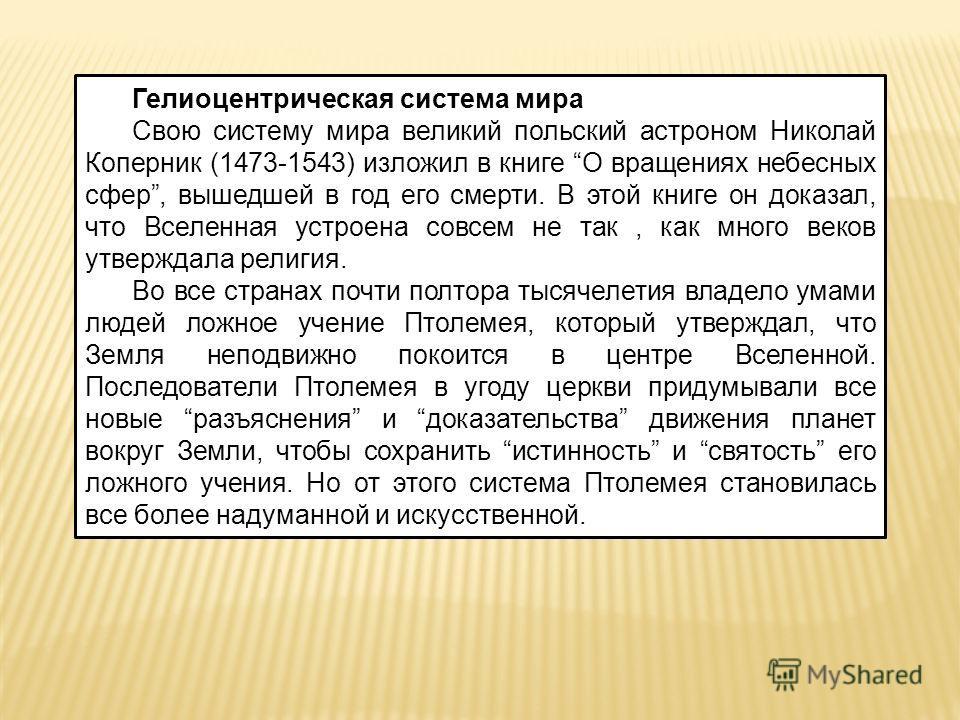 Гелиоцентрическая система мира Свою систему мира великий польский астроном Николай Коперник (1473-1543) изложил в книге О вращениях небесных сфер, вышедшей в год его смерти. В этой книге он доказал, что Вселенная устроена совсем не так, как много век