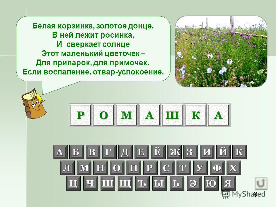 9 РОАМШКА Белая корзинка, золотое донце. В ней лежит росинка, И сверкает солнце Этот маленький цветочек – Для припарок, для примочек. Если воспаление, отвар-успокоение. АБВГДЕЁЖЗИЙК ЛМНОПРСТУФХ ЦЧШЩЪЫЬЭЮЯ