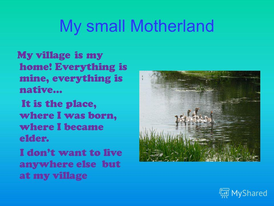 My small Motherland My village is my home! Everything is mine, everything is native… It is the place, where I was born, where I became elder. I dont want to live anywhere else but at my village