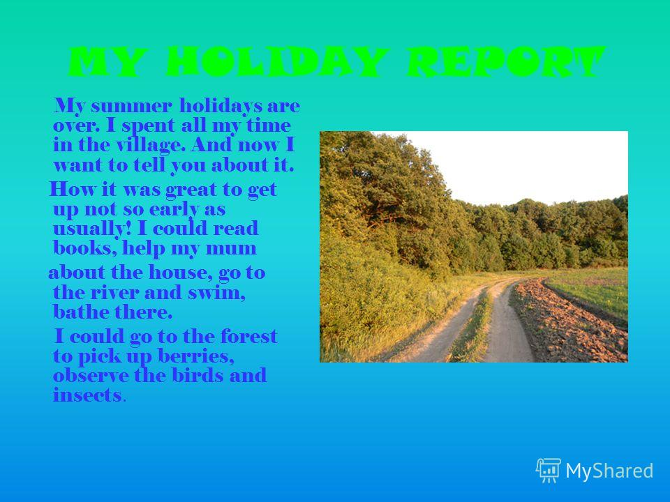 MY HOLIDAY REPORT My summer holidays are over. I spent all my time in the village. And now I want to tell you about it. How it was great to get up not so early as usually! I could read books, help my mum about the house, go to the river and swim, bat