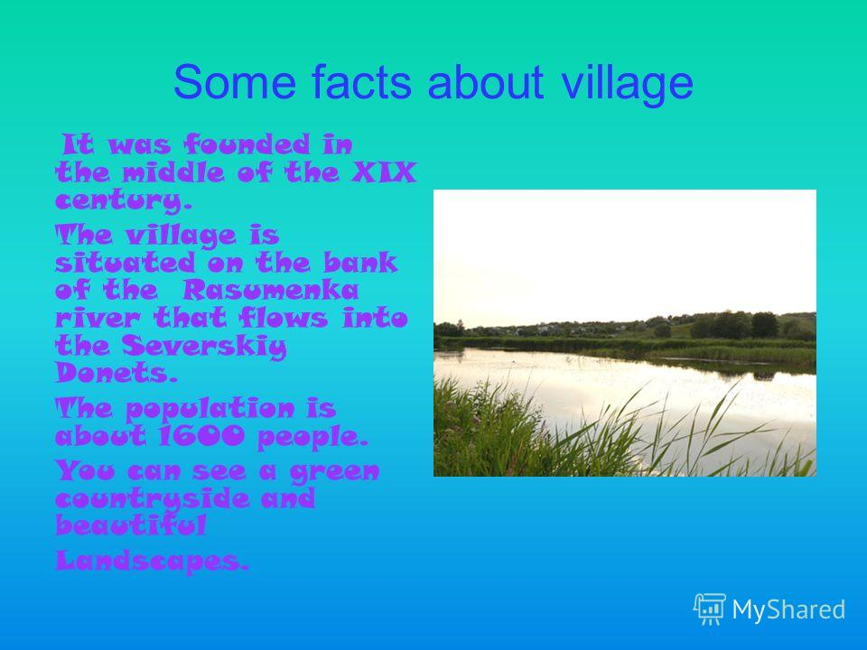 Some facts about village It was founded in the middle of the XIX century. The village is situated on the bank of the Rasumenka river that flows into the Severskiy Donets. The population is about 1600 people. You can see a green countryside and beauti