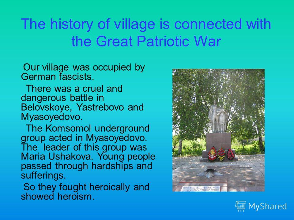 The history of village is connected with the Great Patriotic War Our village was occupied by German fascists. There was a cruel and dangerous battle in Belovskoye, Yastrebovo and Myasoyedovo. The Komsomol underground group acted in Myasoyedovo. The l