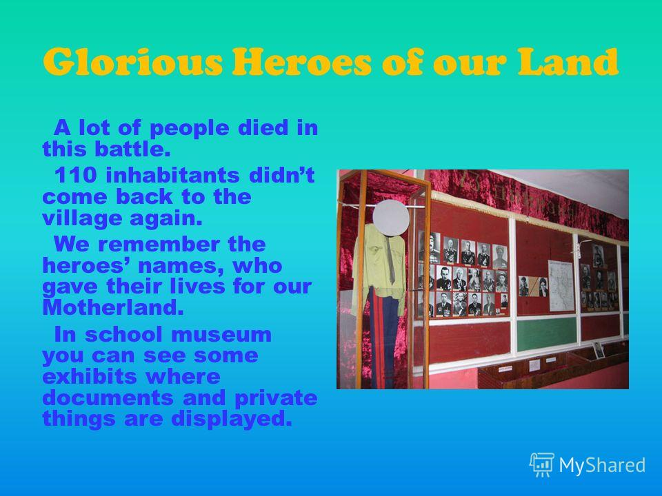 Glorious Heroes of our Land A lot of people died in this battle. 110 inhabitants didnt come back to the village again. We remember the heroes names, who gave their lives for our Motherland. In school museum you can see some exhibits where documents a