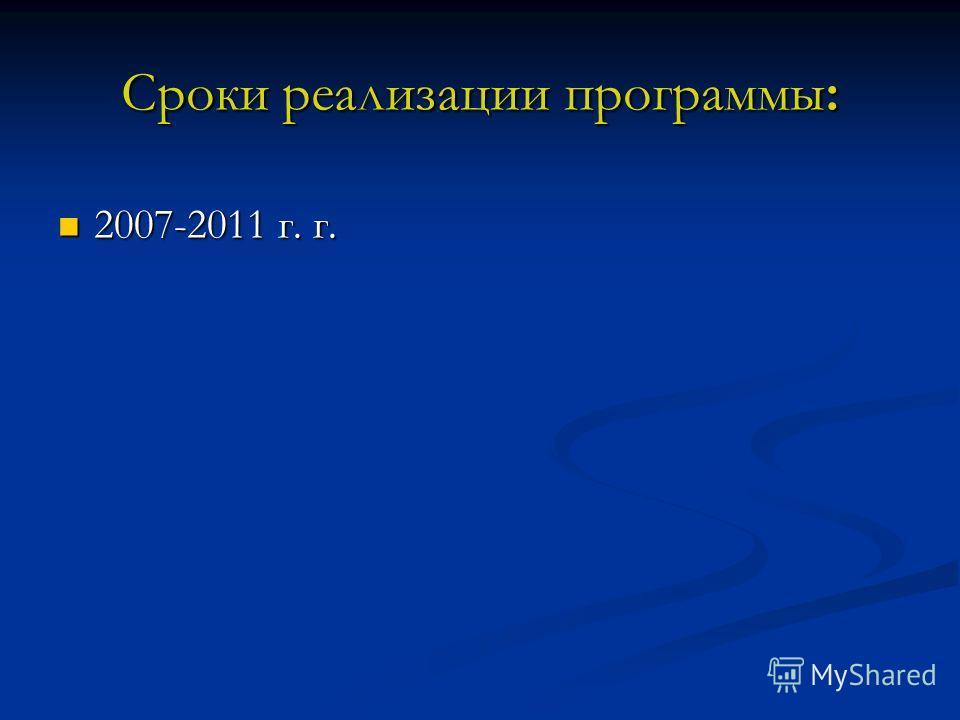 Сроки реализации программы: 2007-2011 г. г. 2007-2011 г. г.