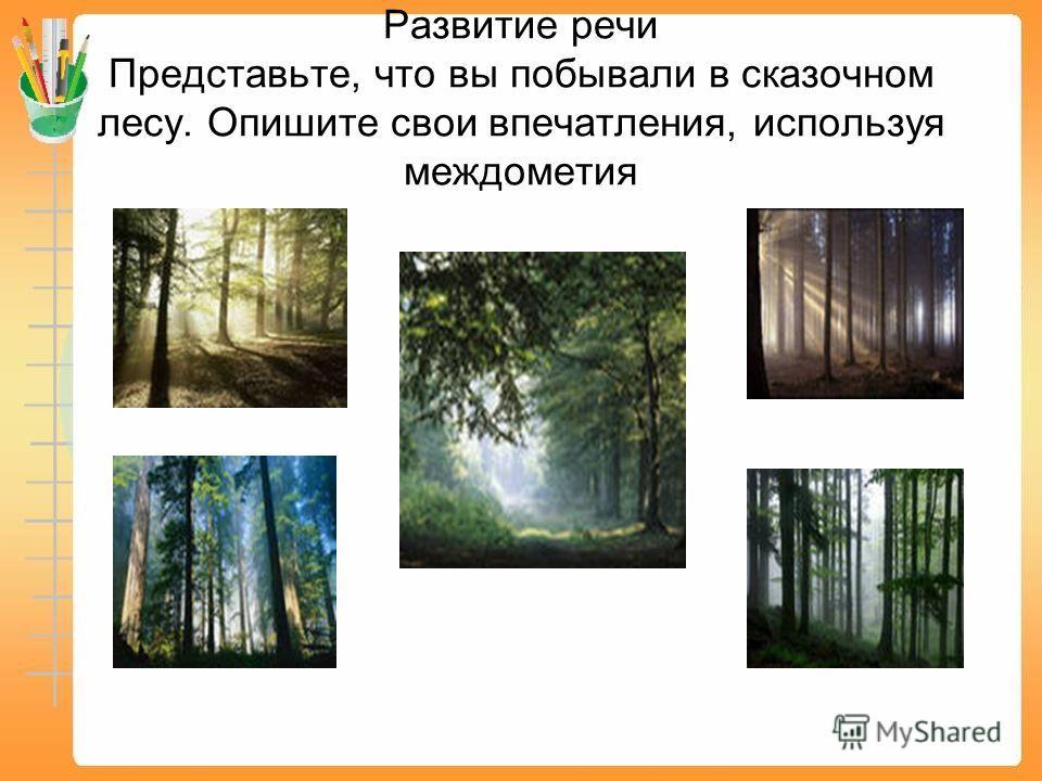Развитие речи Представьте, что вы побывали в сказочном лесу. Опишите свои впечатления, используя междометия