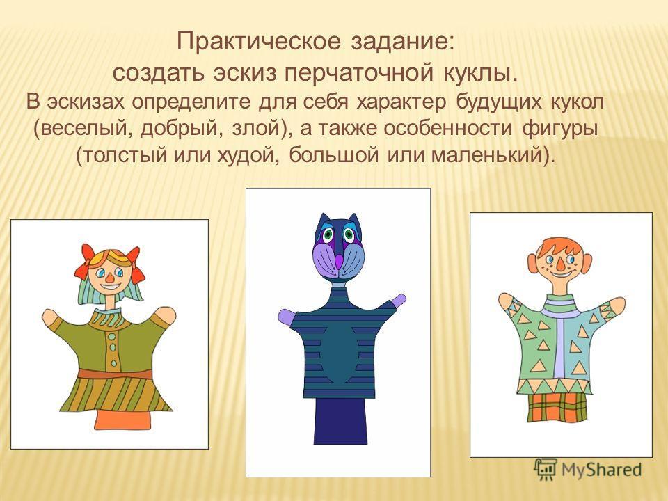 Практическое задание: создать эскиз перчаточной куклы. В эскизах определите для себя характер будущих кукол (веселый, добрый, злой), а также особенности фигуры (толстый или худой, большой или маленький).