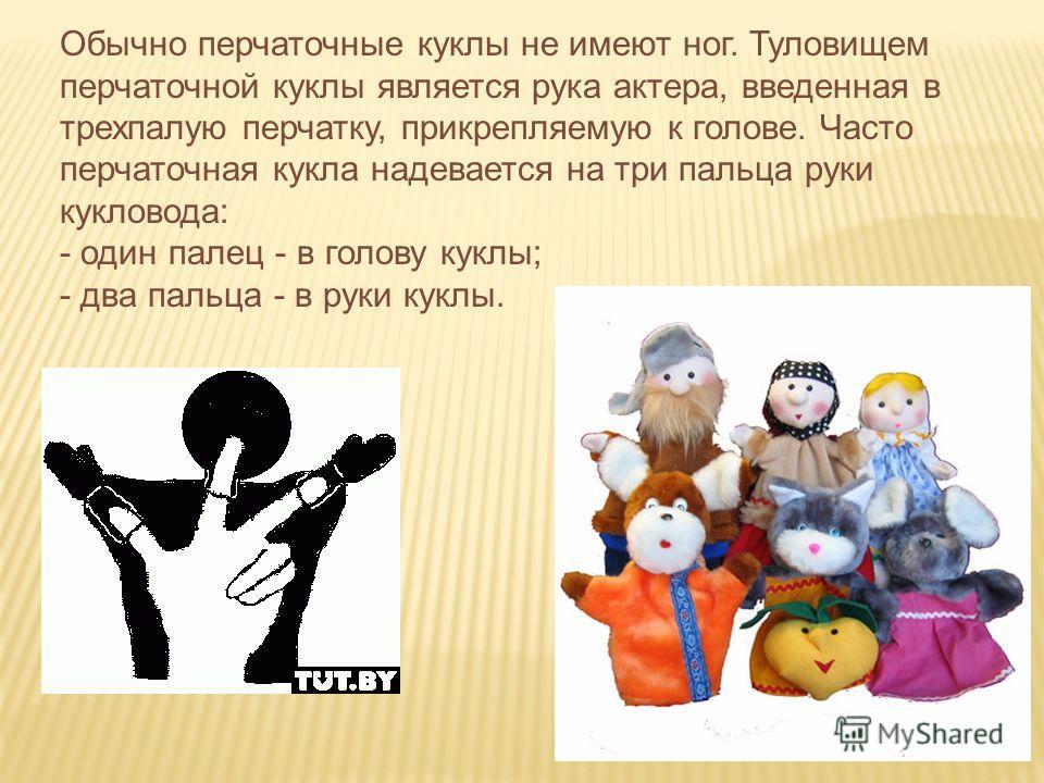 Обычно перчаточные куклы не имеют ног. Туловищем перчаточной куклы является рука актера, введенная в трехпалую перчатку, прикрепляемую к голове. Часто перчаточная кукла надевается на три пальца руки кукловода: - один палец - в голову куклы; - два пал