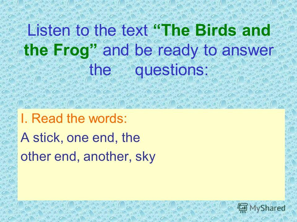 Listen to the text The Birds and the Frog and be ready to answer the questions: I. Read the words: A stick, one end, the other end, another, sky