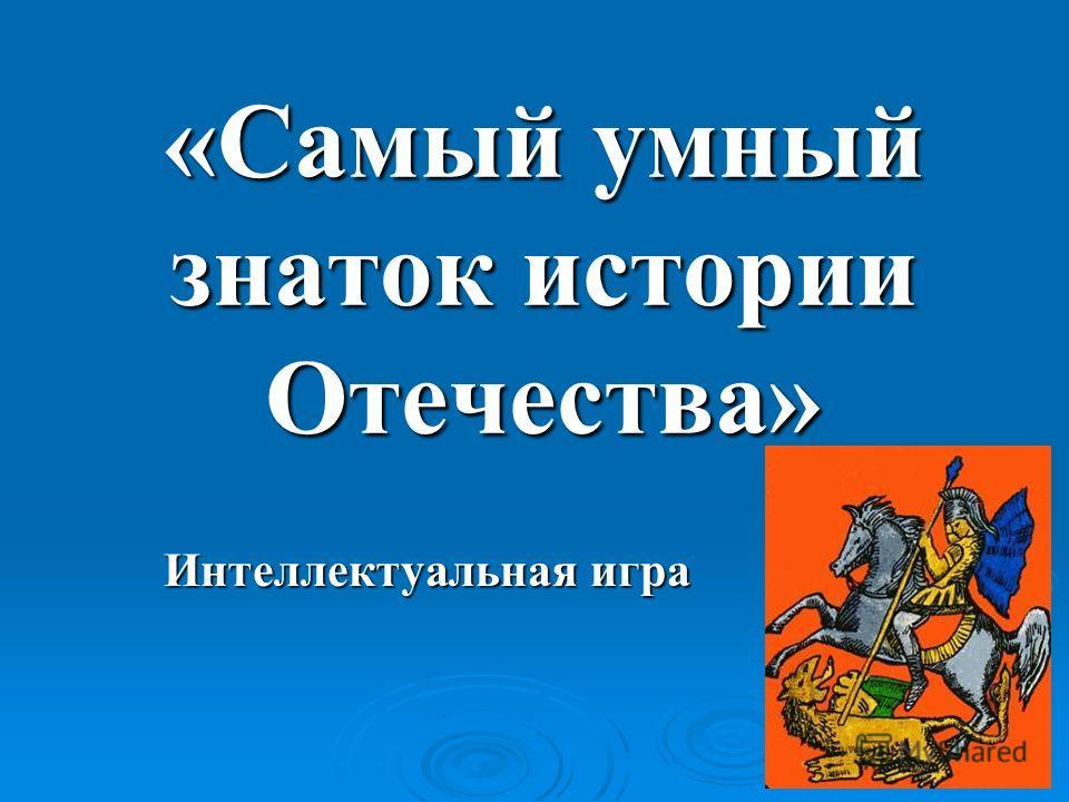 «Самый умный знаток истории Отечества» Интеллектуальная игра