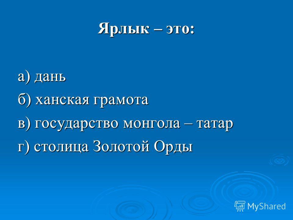 Ярлык – это: а) дань б) ханская грамота в) государство монгола – татар г) столица Золотой Орды