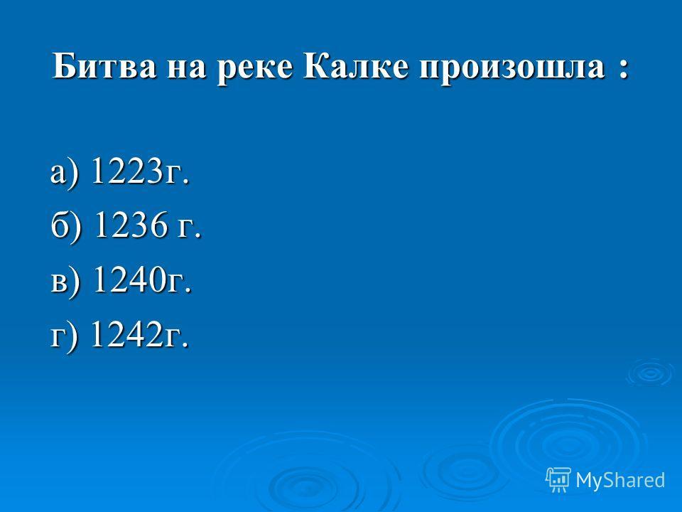Битва на реке Калке произошла : а) 1223г. а) 1223г. б) 1236 г. б) 1236 г. в) 1240г. в) 1240г. г) 1242г. г) 1242г.