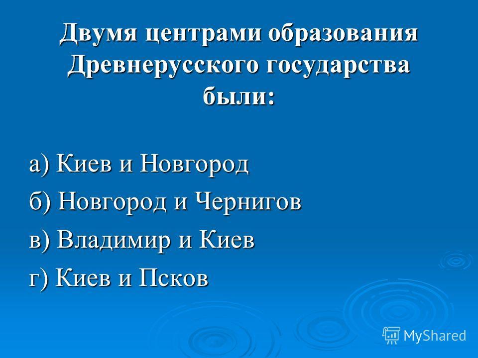 Двумя центрами образования Древнерусского государства были: а) Киев и Новгород б) Новгород и Чернигов в) Владимир и Киев г) Киев и Псков