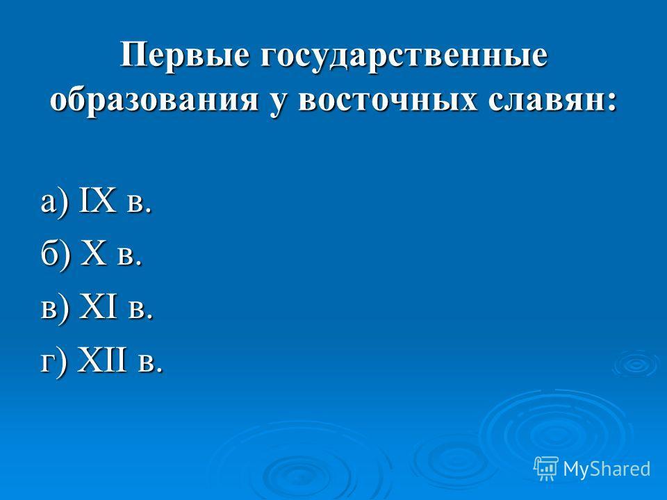 Первые государственные образования у восточных славян: а) IX в. б) X в. в) XI в. г) XII в.