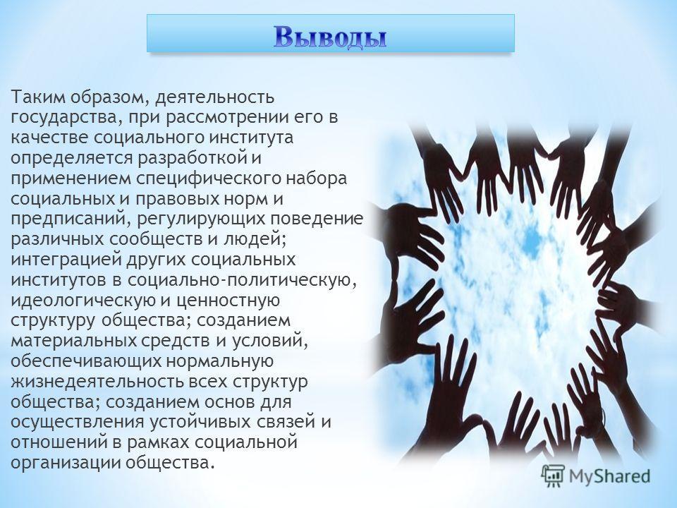 Таким образом, деятельность государства, при рассмотрении его в качестве социального института определяется разработкой и применением специфического набора социальных и правовых норм и предписаний, регулирующих поведение различных сообществ и людей;