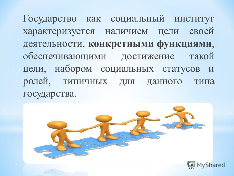 Государство как социальный институт характеризуется наличием цели своей деятельности, конкретными функциями, обеспечивающими достижение такой цели, набором социальных статусов и ролей, типичных для данного типа государства.