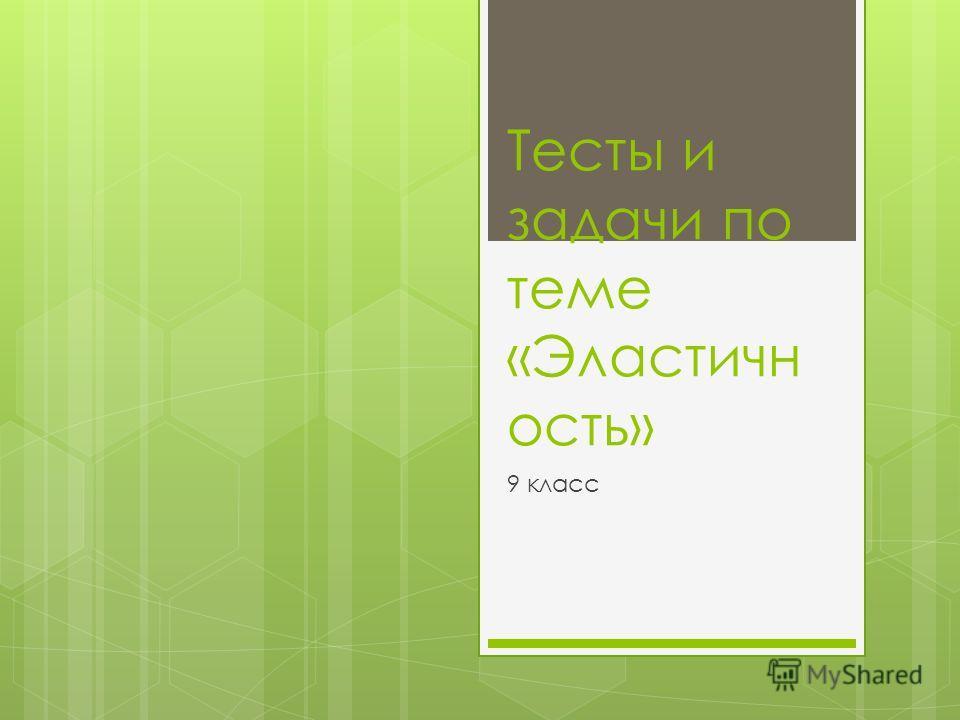 Тесты и задачи по теме «Эластичн ость» 9 класс