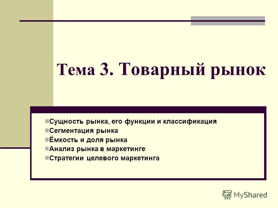 Тема 3. Товарный рынок Сущность рынка, его функции и классификация Сегментация рынка Ёмкость и доля рынка Анализ рынка в маркетинге Стратегии целевого маркетинга