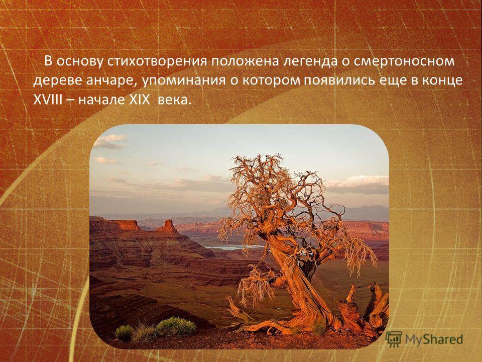 В основу стихотворения положена легенда о смертоносном дереве анчаре, упоминания о котором появились еще в конце XVIII – начале XIX века.