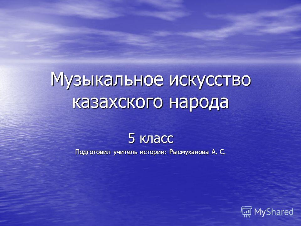 Музыкальное искусство казахского народа 5 класс Подготовил учитель истории: Рысмуханова А. С.