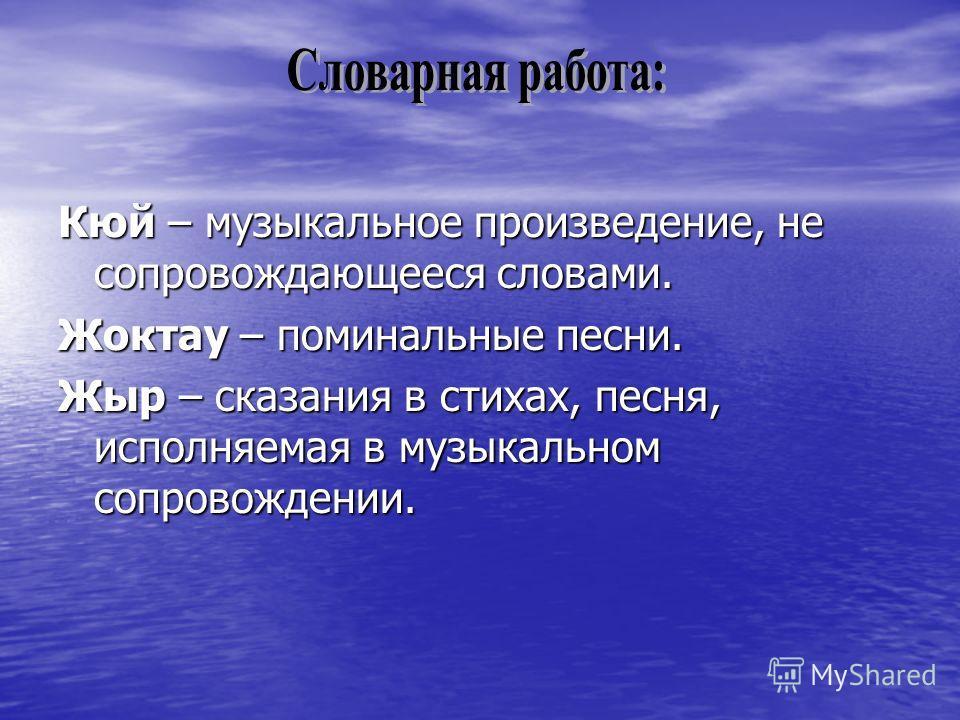 Кюй – музыкальное произведение, не сопровождающееся словами. Жоктау – поминальные песни. Жыр – сказания в стихах, песня, исполняемая в музыкальном сопровождении.