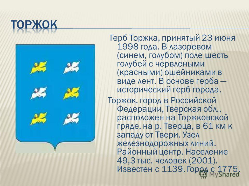 Герб Торжка, принятый 23 июня 1998 года. В лазоревом (синем, голубом) поле шесть голубей с червлеными (красными) ошейниками в виде лент. В основе герба исторический герб города. Торжок, город в Российской Федерации, Тверская обл., расположен на Торжк