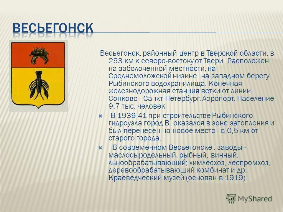 Весьегонск, районный центр в Тверской области, в 253 км к северо-востоку от Твери. Расположен на заболоченной местности, на Среднемоложской низине, на западном берегу Рыбинского водохранилища. Конечная железнодорожная станция ветки от линии Сонково -