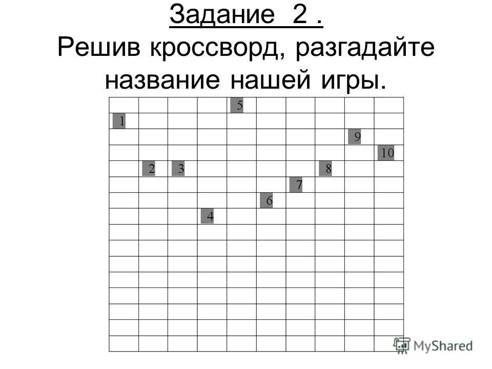 Задание 2. Решив кроссворд, разгадайте название нашей игры.