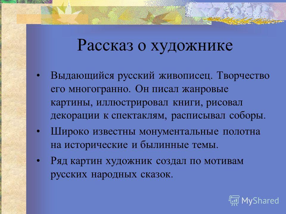 Рассказ о художнике Выдающийся русский живописец. Творчество его многогранно. Он писал жанровые картины, иллюстрировал книги, рисовал декорации к спектаклям, расписывал соборы. Широко известны монументальные полотна на исторические и былинные темы. Р