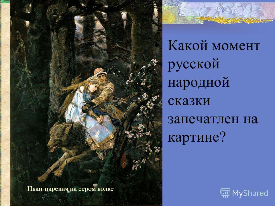 Иван-царевич на сером волке Какой момент русской народной сказки запечатлен на картине?