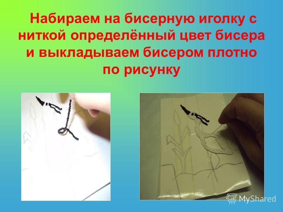 Набираем на бисерную иголку с ниткой определённый цвет бисера и выкладываем бисером плотно по рисунку