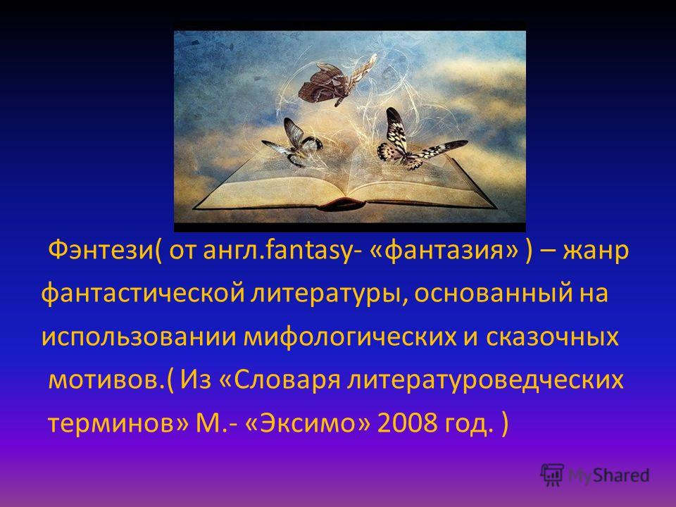 Фэнтези( от англ.fantasy- «фантазия» ) – жанр фантастической литературы, основанный на использовании мифологических и сказочных мотивов.( Из «Словаря литературоведческих терминов» М.- «Эксимо» 2008 год. )