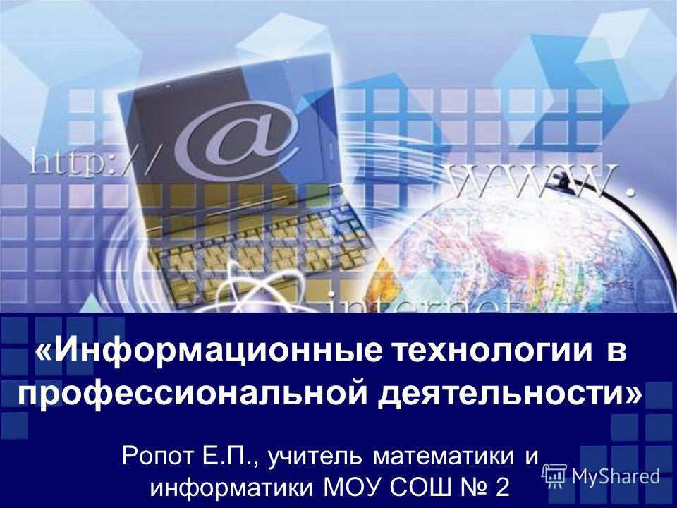 «Информационные технологии в профессиональной деятельности» Ропот Е.П., учитель математики и информатики МОУ СОШ 2
