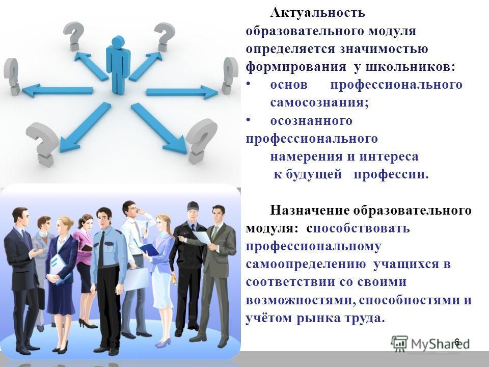 Актуальность образовательного модуля определяется значимостью формирования у школьников: основ профессионального самосознания; осознанного профессионального намерения и интереса к будущей профессии. Назначение образовательного модуля: способствовать