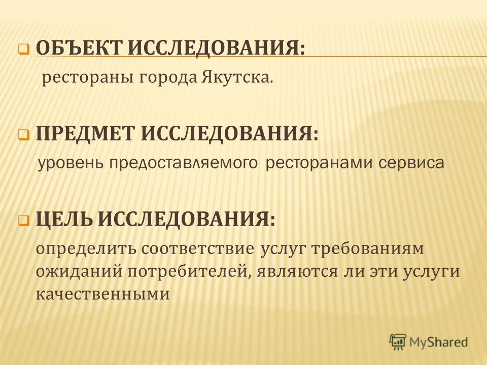 ОБЪЕКТ ИССЛЕДОВАНИЯ: рестораны города Якутска. ПРЕДМЕТ ИССЛЕДОВАНИЯ: уровень предоставляемого ресторанами сервиса ЦЕЛЬ ИССЛЕДОВАНИЯ: определить соответствие услуг требованиям ожиданий потребителей, являются ли эти услуги качественными